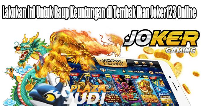 Lakukan Ini Untuk Raup Keuntungan di Tembak Ikan Joker123 Online