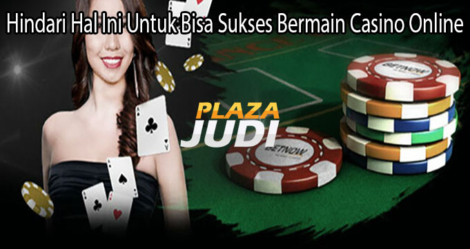 Hindari Hal Ini Untuk Bisa Sukses Bermain Casino Online